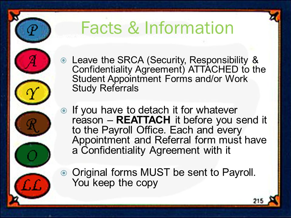 Facts & Information  Leave the SRCA (Security, Responsibility & Confidentiality Agreement) ATTACHED to the Student Appointment Forms and/or Work Study Referrals  If you have to detach it for whatever reason – REATTACH it before you send it to the Payroll Office.