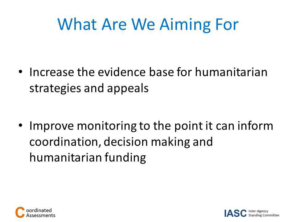 What Are We Aiming For Increase the evidence base for humanitarian strategies and appeals Improve monitoring to the point it can inform coordination, decision making and humanitarian funding