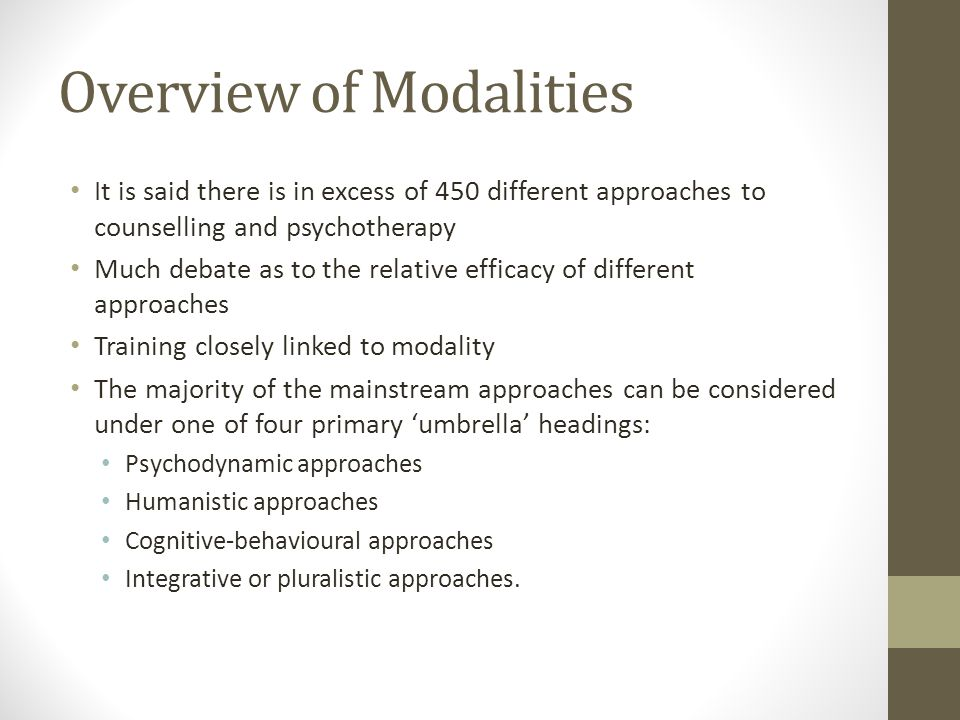 Overview of Modalities It is said there is in excess of 450 different approaches to counselling and psychotherapy Much debate as to the relative efficacy of different approaches Training closely linked to modality The majority of the mainstream approaches can be considered under one of four primary 'umbrella' headings: Psychodynamic approaches Humanistic approaches Cognitive-behavioural approaches Integrative or pluralistic approaches.