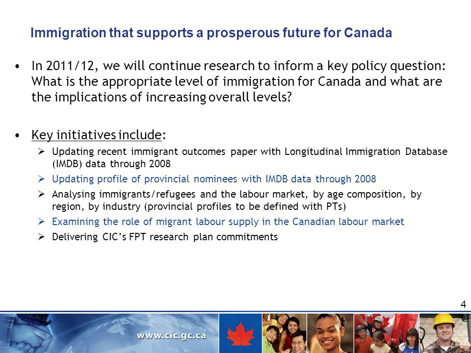 Immigration that supports a prosperous future for Canada In 2011/12, we will continue research to inform a key policy question: What is the appropriate level of immigration for Canada and what are the implications of increasing overall levels.
