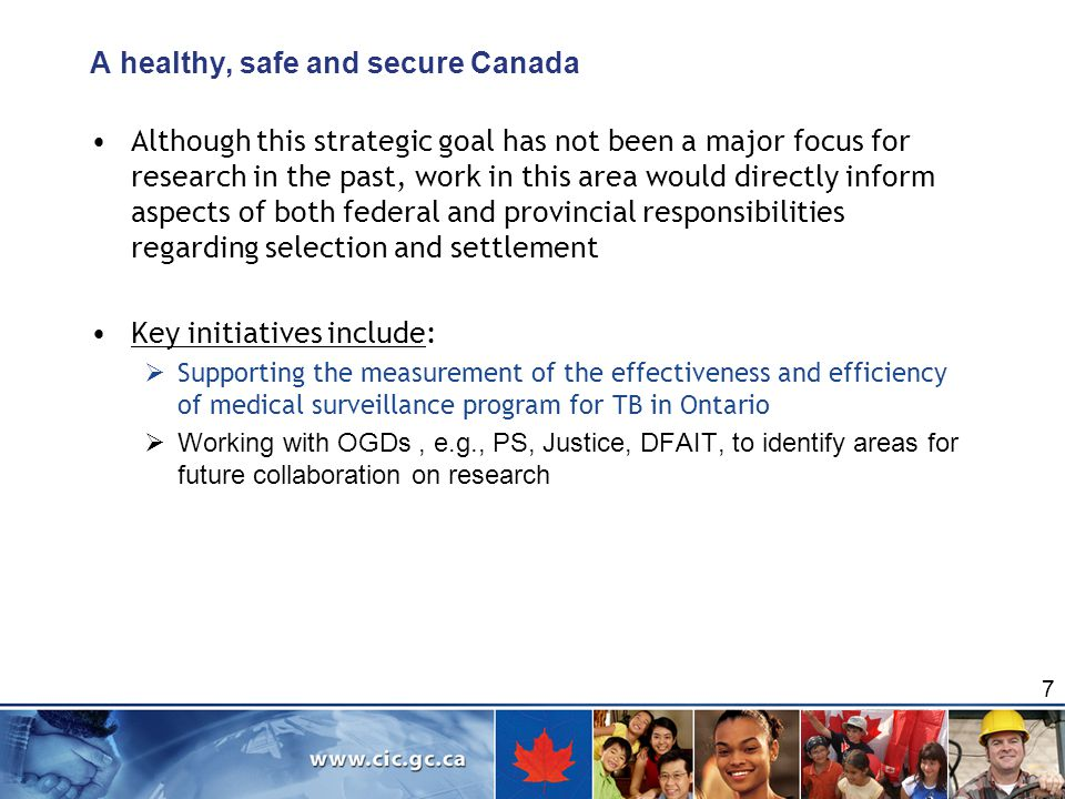 A healthy, safe and secure Canada Although this strategic goal has not been a major focus for research in the past, work in this area would directly inform aspects of both federal and provincial responsibilities regarding selection and settlement Key initiatives include:  Supporting the measurement of the effectiveness and efficiency of medical surveillance program for TB in Ontario  Working with OGDs, e.g., PS, Justice, DFAIT, to identify areas for future collaboration on research 7