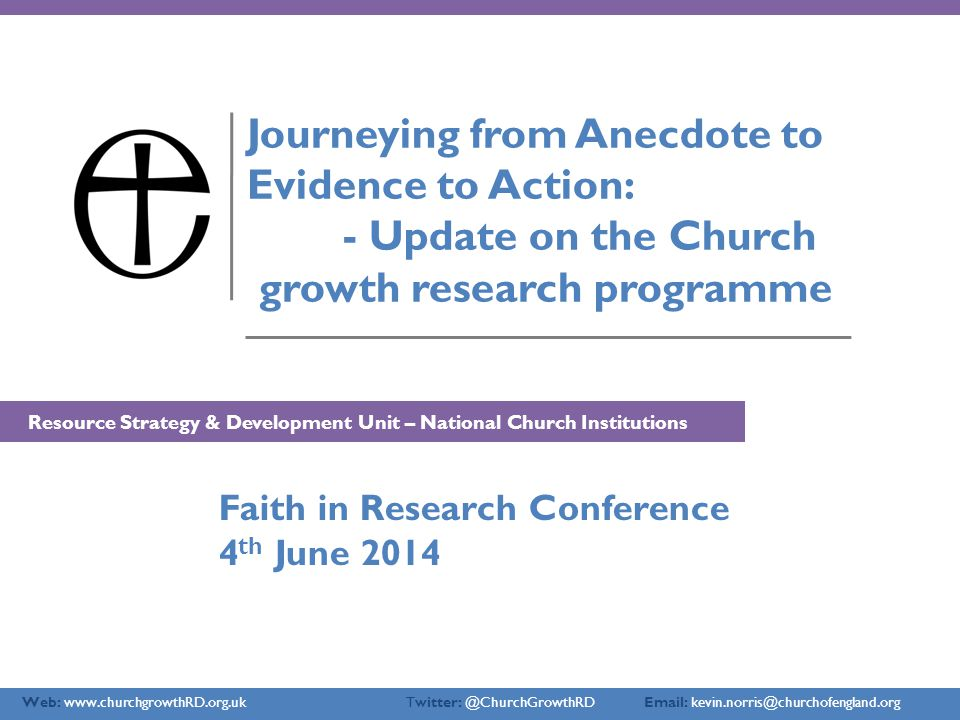 Web: www.churchgrowthRD.org.uk Twitter: @ChurchGrowthRD Email: kevin.norris@churchofengland.org Journeying from Anecdote to Evidence to Action: - Update on the Church growth research programme Resource Strategy & Development Unit – National Church Institutions Faith in Research Conference 4 th June 2014