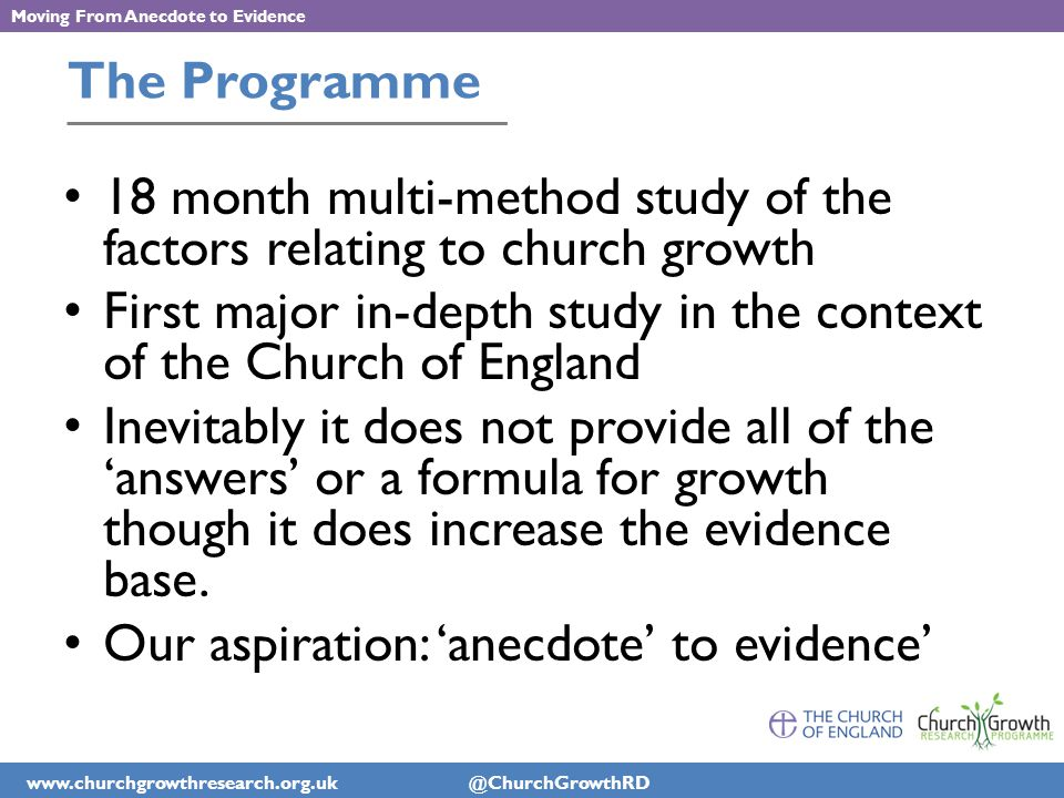 www.churchgrowthresearch.org.uk @ChurchGrowthRD Moving From Anecdote to Evidence The Programme 18 month multi-method study of the factors relating to church growth First major in-depth study in the context of the Church of England Inevitably it does not provide all of the 'answers' or a formula for growth though it does increase the evidence base.