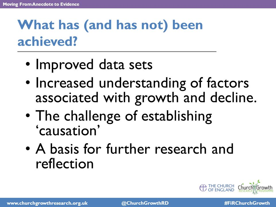 www.churchgrowthresearch.org.uk @ChurchGrowthRD #FiRChurchGrowth Moving From Anecdote to Evidence What has (and has not) been achieved.