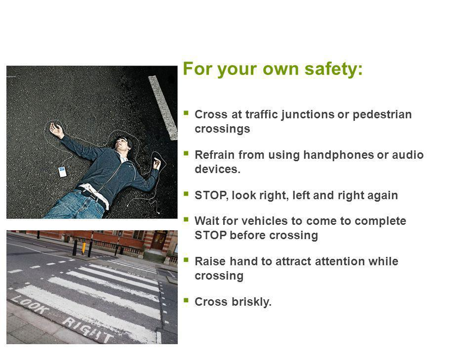 For your own safety:  Cross at traffic junctions or pedestrian crossings  Refrain from using handphones or audio devices.