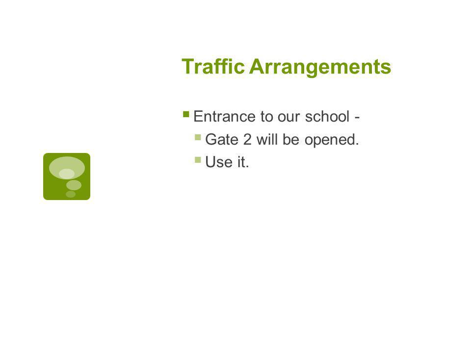 Traffic Arrangements  Entrance to our school -  Gate 2 will be opened.  Use it.
