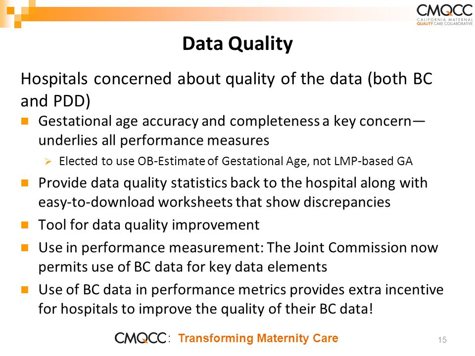 : Transforming Maternity Care Data Quality Hospitals concerned about quality of the data (both BC and PDD) Gestational age accuracy and completeness a key concern— underlies all performance measures  Elected to use OB-Estimate of Gestational Age, not LMP-based GA Provide data quality statistics back to the hospital along with easy-to-download worksheets that show discrepancies Tool for data quality improvement Use in performance measurement: The Joint Commission now permits use of BC data for key data elements Use of BC data in performance metrics provides extra incentive for hospitals to improve the quality of their BC data.