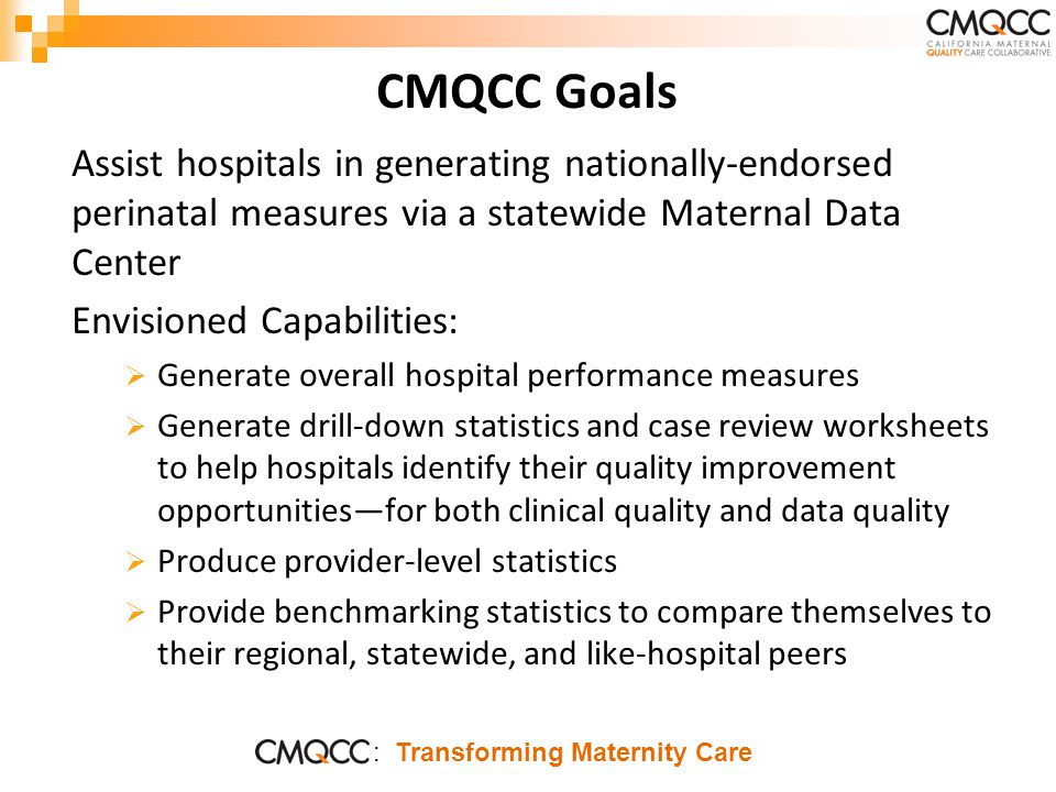 : Transforming Maternity Care CMQCC Goals Assist hospitals in generating nationally-endorsed perinatal measures via a statewide Maternal Data Center Envisioned Capabilities:  Generate overall hospital performance measures  Generate drill-down statistics and case review worksheets to help hospitals identify their quality improvement opportunities—for both clinical quality and data quality  Produce provider-level statistics  Provide benchmarking statistics to compare themselves to their regional, statewide, and like-hospital peers