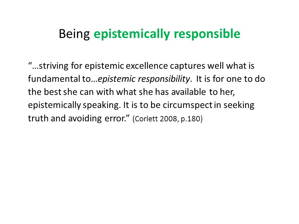 Being epistemically responsible …striving for epistemic excellence captures well what is fundamental to…epistemic responsibility.