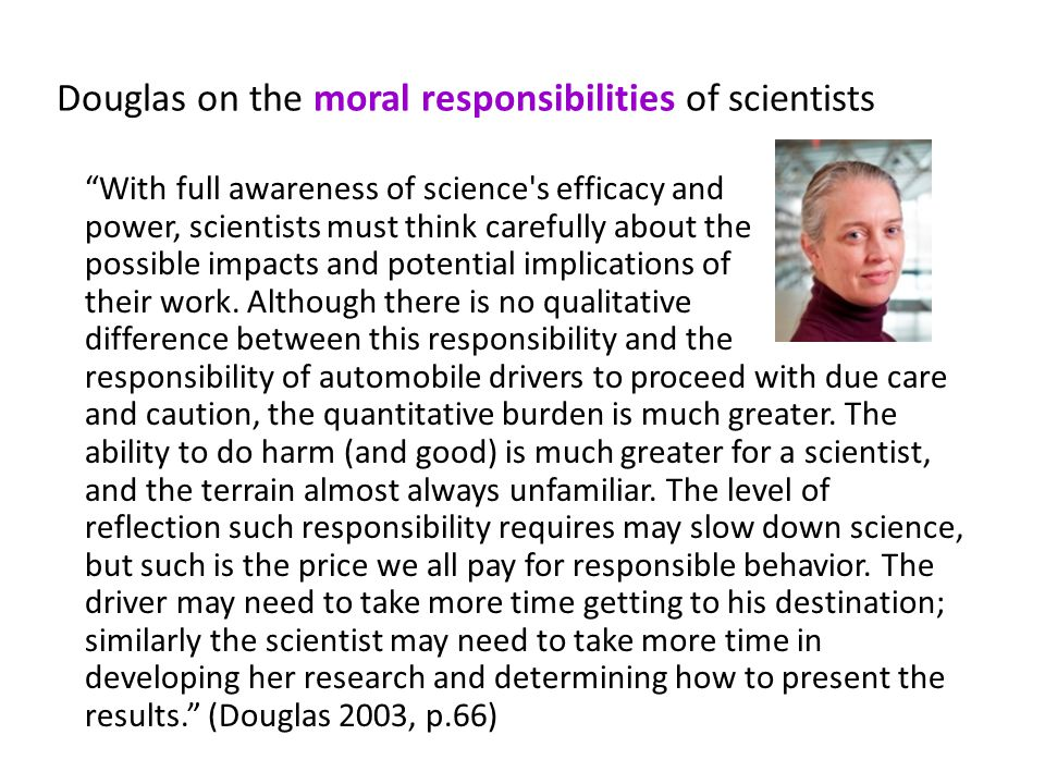 Douglas on the moral responsibilities of scientists With full awareness of science s efficacy and power, scientists must think carefully about the possible impacts and potential implications of their work.