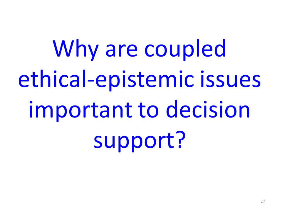 Why are coupled ethical-epistemic issues important to decision support? 27