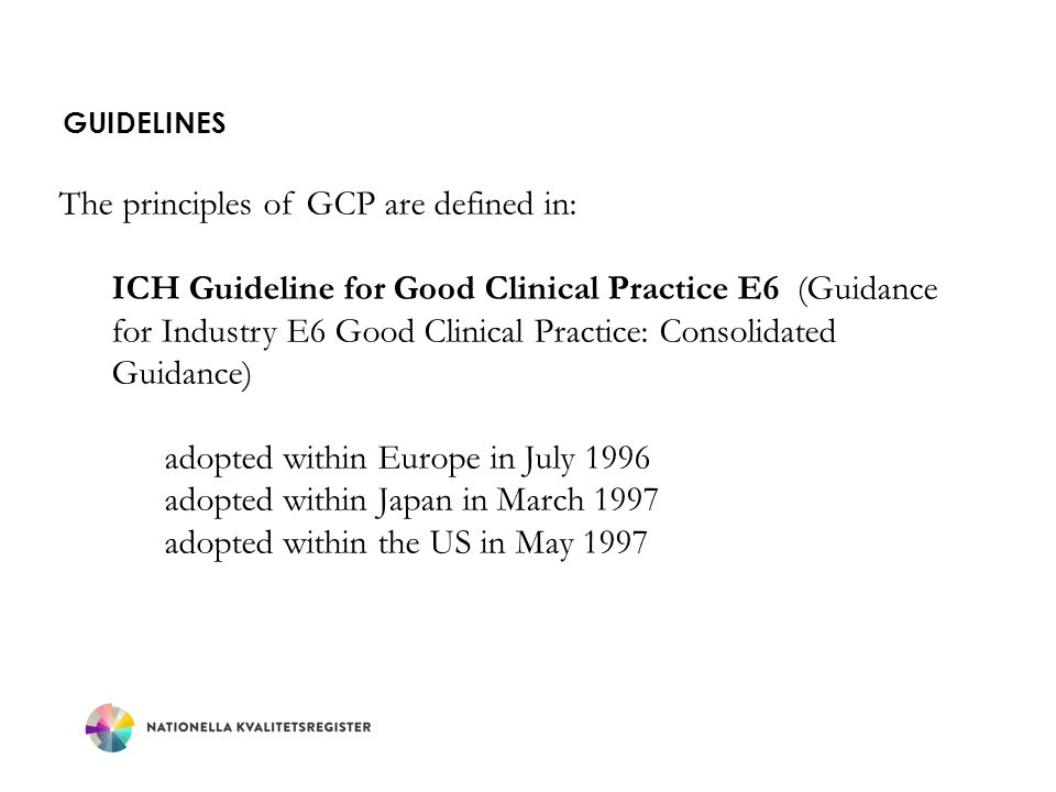GUIDELINES The principles of GCP are defined in: ICH Guideline for Good Clinical Practice E6 (Guidance for Industry E6 Good Clinical Practice: Consoli