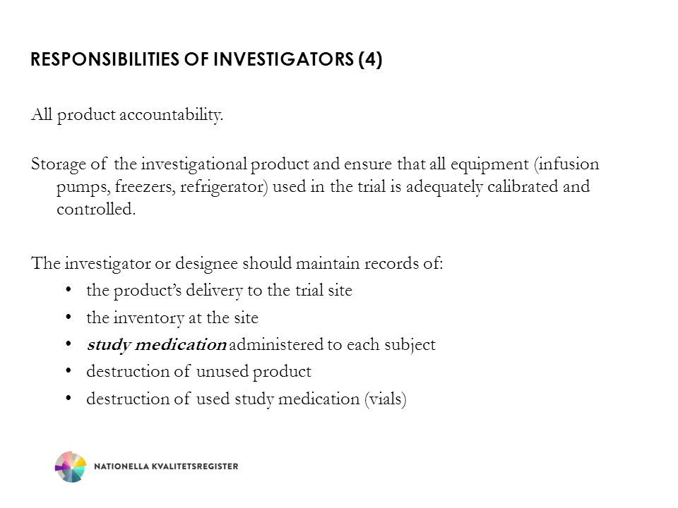 RESPONSIBILITIES OF INVESTIGATORS (4) All product accountability. Storage of the investigational product and ensure that all equipment (infusion pumps