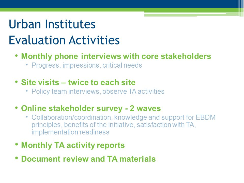 Urban Institutes Evaluation Activities al uationluation Activities Monthly phone interviews with core stakeholders  Progress, impressions, critical needs Site visits – twice to each site  Policy team interviews, observe TA activities Online stakeholder survey - 2 waves  Collaboration/coordination, knowledge and support for EBDM principles, benefits of the initiative, satisfaction with TA, implementation readiness Monthly TA activity reports Document review and TA materials