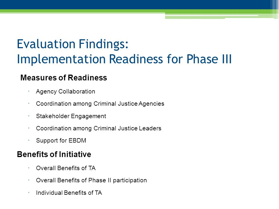 Evaluation Findings: Implementation Readiness for Phase III Measures of Readiness  Agency Collaboration  Coordination among Criminal Justice Agencies  Stakeholder Engagement  Coordination among Criminal Justice Leaders  Support for EBDM Benefits of Initiative  Overall Benefits of TA  Overall Benefits of Phase II participation  Individual Benefits of TA