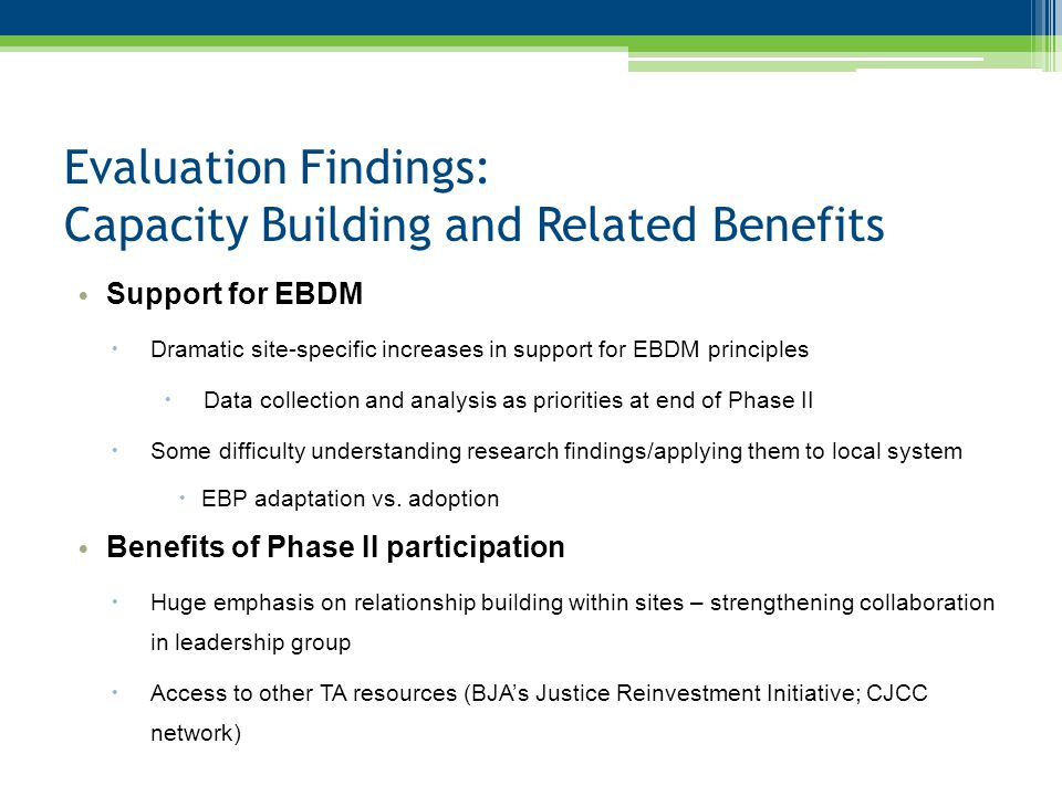 Evaluation Findings: Capacity Building and Related Benefits Support for EBDM  Dramatic site-specific increases in support for EBDM principles  Data collection and analysis as priorities at end of Phase II  Some difficulty understanding research findings/applying them to local system  EBP adaptation vs.