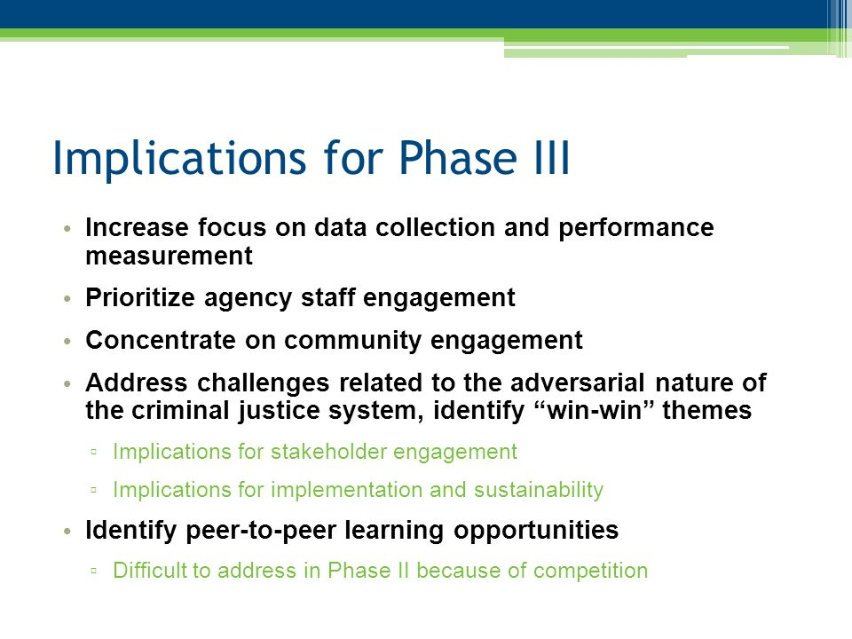 Implications for Phase III Increase focus on data collection and performance measurement Prioritize agency staff engagement Concentrate on community engagement Address challenges related to the adversarial nature of the criminal justice system, identify win-win themes ▫ Implications for stakeholder engagement ▫ Implications for implementation and sustainability Identify peer-to-peer learning opportunities ▫ Difficult to address in Phase II because of competition