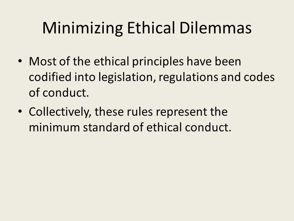 Minimizing Ethical Dilemmas Most of the ethical principles have been codified into legislation, regulations and codes of conduct.