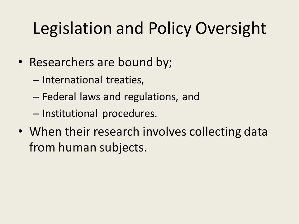 Legislation and Policy Oversight Researchers are bound by; – International treaties, – Federal laws and regulations, and – Institutional procedures.