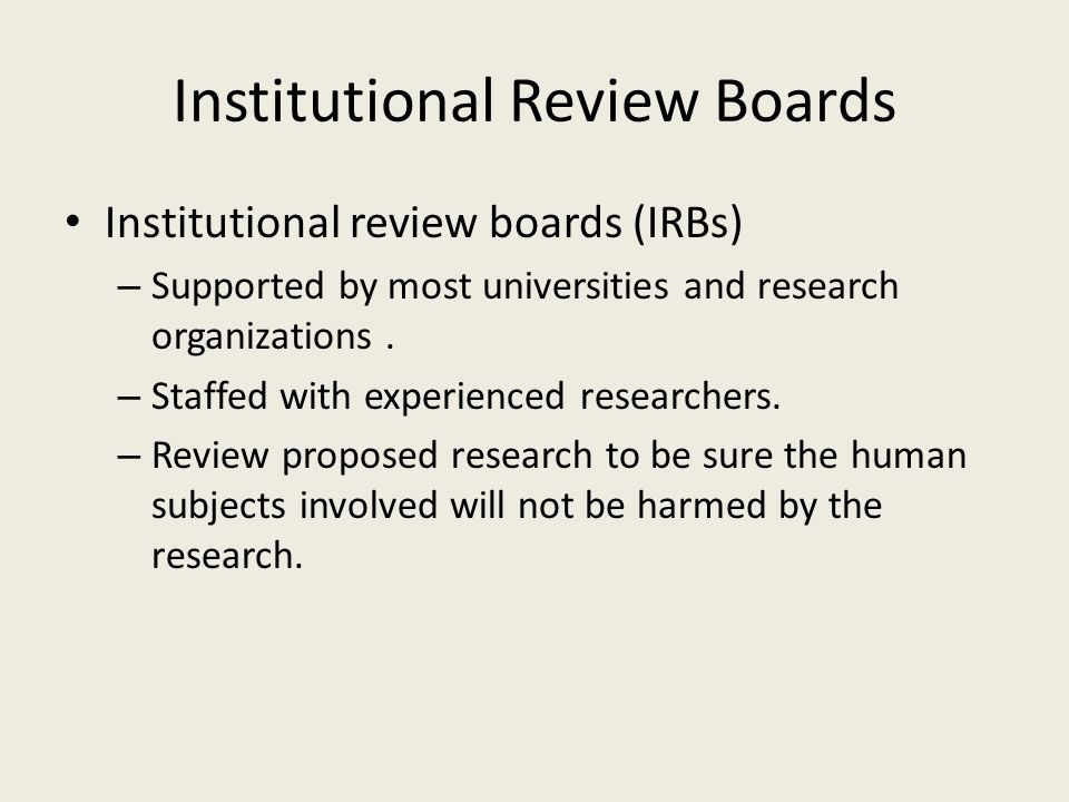 Institutional Review Boards Institutional review boards (IRBs) – Supported by most universities and research organizations.