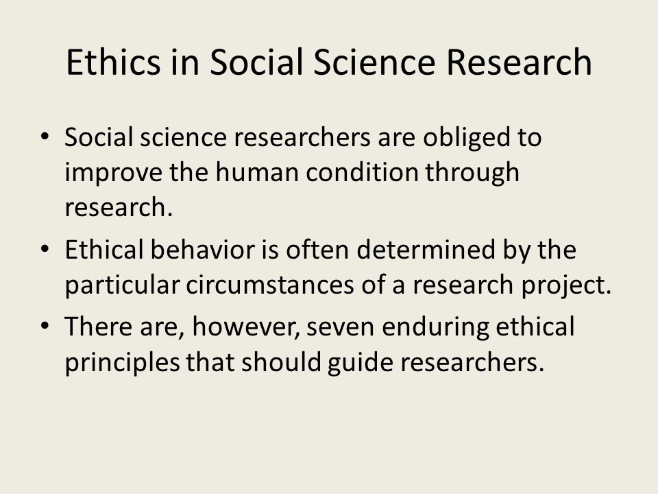 Ethics in Social Science Research Social science researchers are obliged to improve the human condition through research.