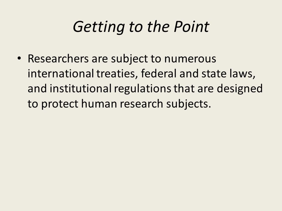 Getting to the Point Researchers are subject to numerous international treaties, federal and state laws, and institutional regulations that are designed to protect human research subjects.