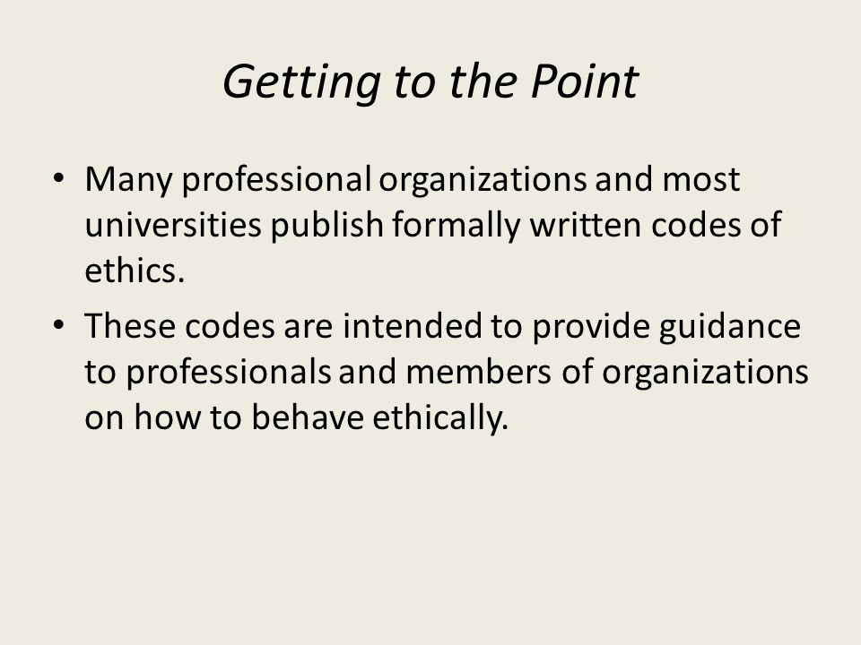 Getting to the Point Many professional organizations and most universities publish formally written codes of ethics.