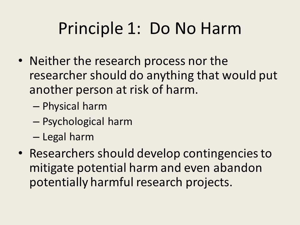 Principle 1: Do No Harm Neither the research process nor the researcher should do anything that would put another person at risk of harm.