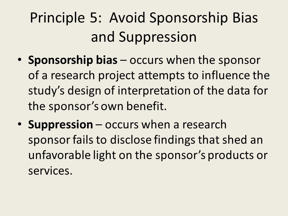 Principle 5: Avoid Sponsorship Bias and Suppression Sponsorship bias – occurs when the sponsor of a research project attempts to influence the study's design of interpretation of the data for the sponsor's own benefit.