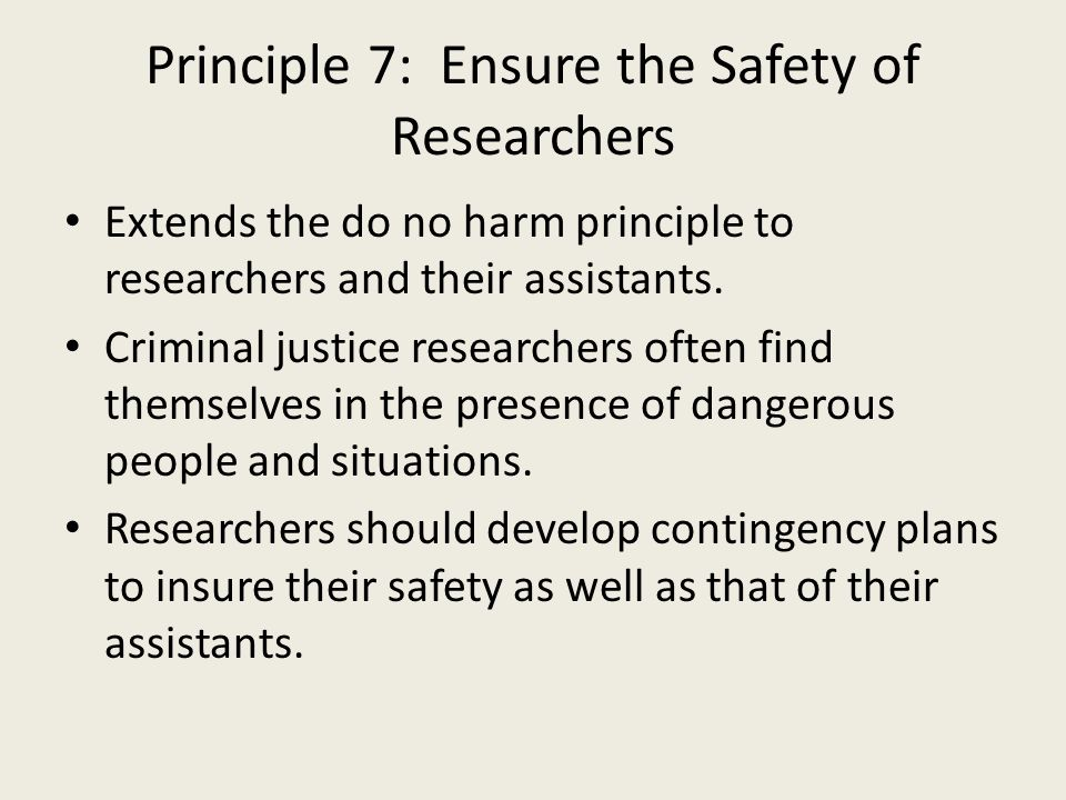 Principle 7: Ensure the Safety of Researchers Extends the do no harm principle to researchers and their assistants.