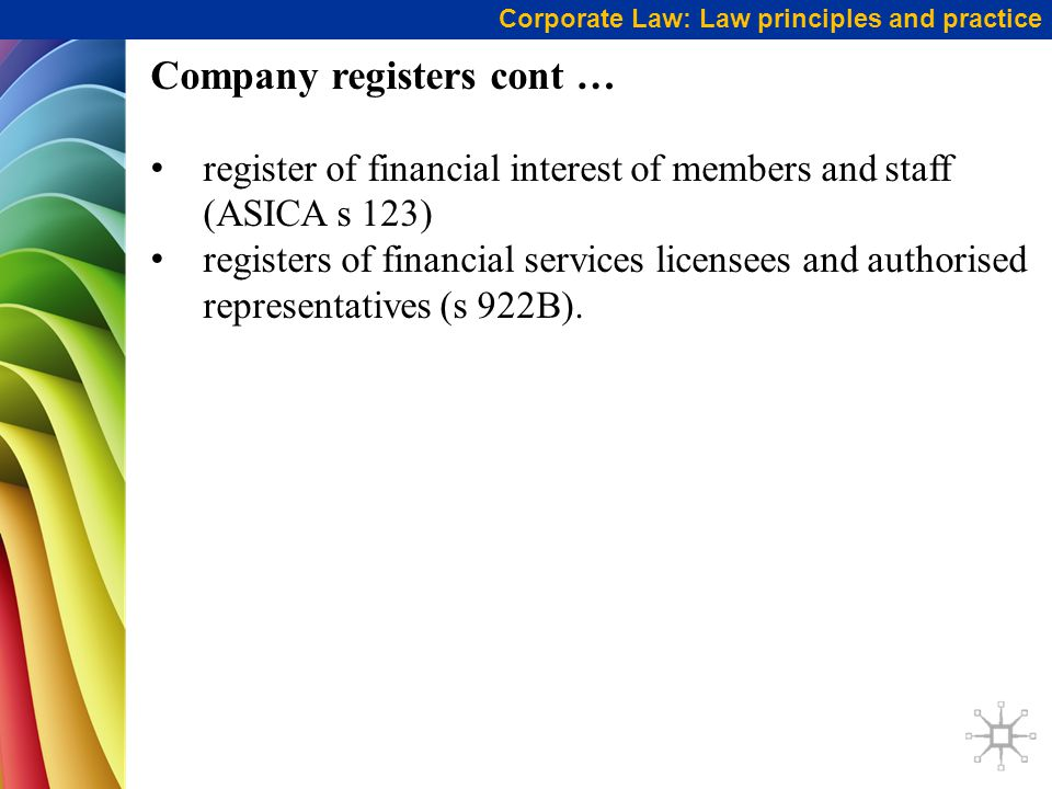Corporate Law: Law principles and practice Company registers cont … register of financial interest of members and staff (ASICA s 123) registers of financial services licensees and authorised representatives (s 922B).