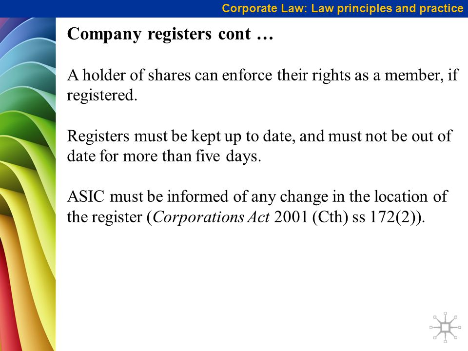 Corporate Law: Law principles and practice Company registers cont … A holder of shares can enforce their rights as a member, if registered.