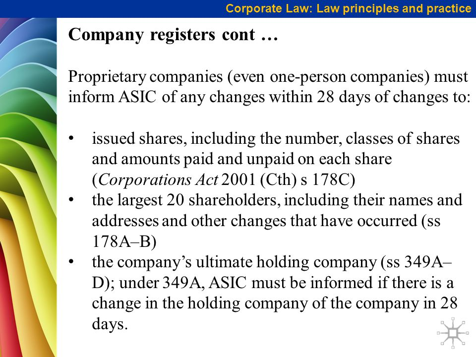 Corporate Law: Law principles and practice Company registers cont … Proprietary companies (even one-person companies) must inform ASIC of any changes within 28 days of changes to: issued shares, including the number, classes of shares and amounts paid and unpaid on each share (Corporations Act 2001 (Cth) s 178C) the largest 20 shareholders, including their names and addresses and other changes that have occurred (ss 178A–B) the company's ultimate holding company (ss 349A– D); under 349A, ASIC must be informed if there is a change in the holding company of the company in 28 days.