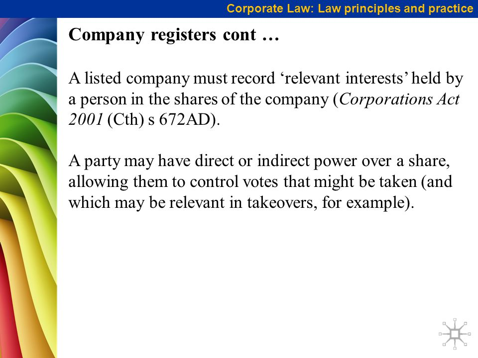 Corporate Law: Law principles and practice Company registers cont … A listed company must record 'relevant interests' held by a person in the shares of the company (Corporations Act 2001 (Cth) s 672AD).