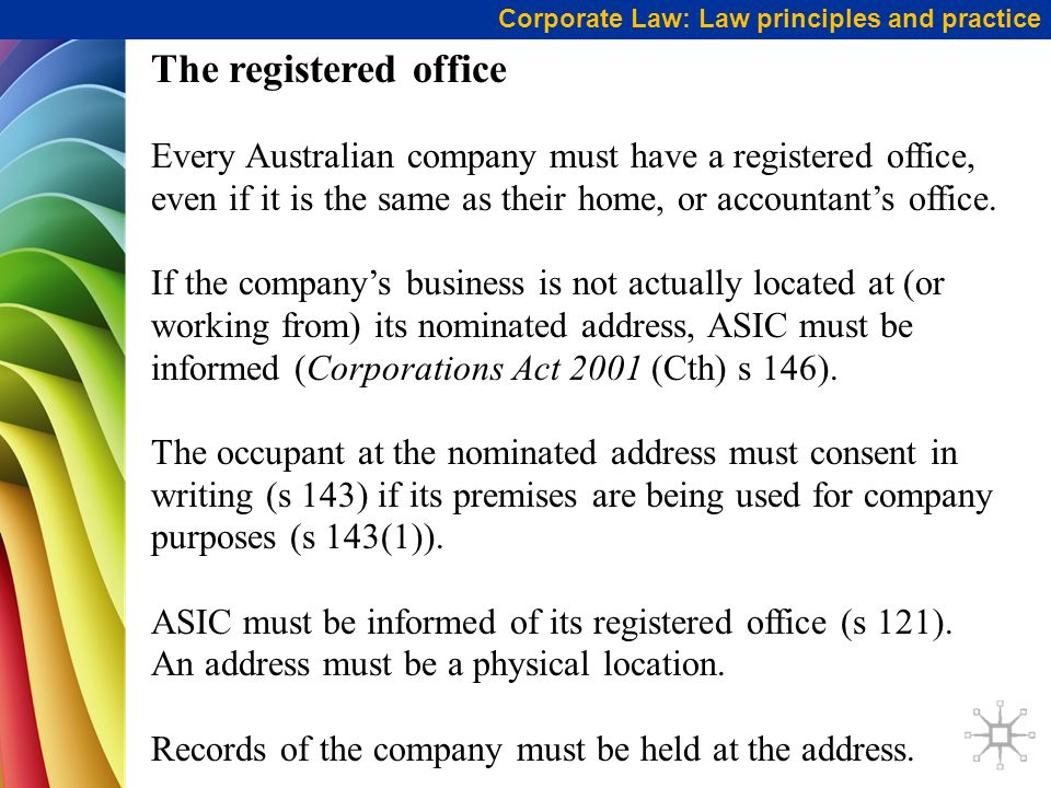 Corporate Law: Law principles and practice The registered office Every Australian company must have a registered office, even if it is the same as their home, or accountant's office.