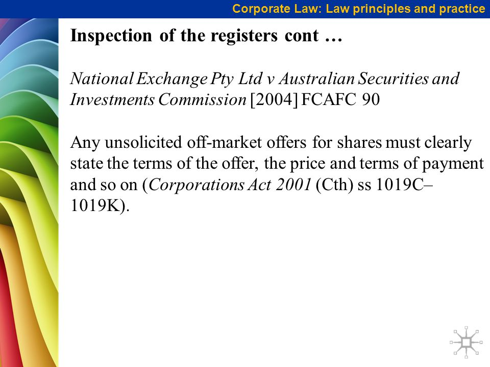 Corporate Law: Law principles and practice Inspection of the registers cont … National Exchange Pty Ltd v Australian Securities and Investments Commission [2004] FCAFC 90 Any unsolicited off-market offers for shares must clearly state the terms of the offer, the price and terms of payment and so on (Corporations Act 2001 (Cth) ss 1019C– 1019K).