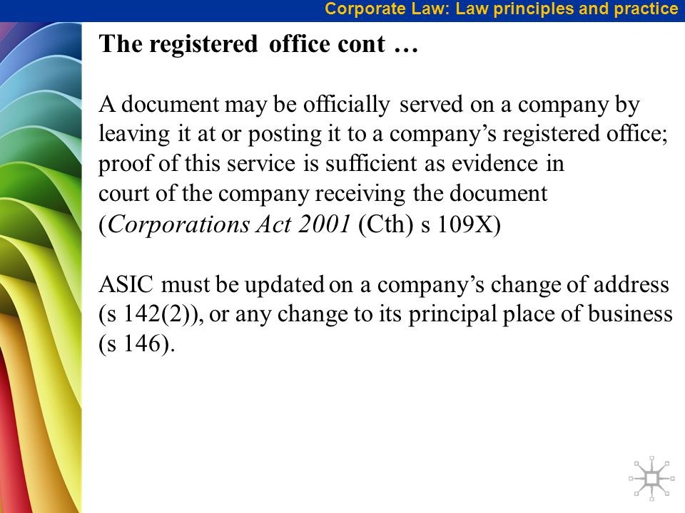 Corporate Law: Law principles and practice The registered office cont … A document may be officially served on a company by leaving it at or posting it to a company's registered office; proof of this service is sufficient as evidence in court of the company receiving the document ( Corporations Act 2001 (Cth) s 109X) ASIC must be updated on a company's change of address (s 142(2)), or any change to its principal place of business (s 146).
