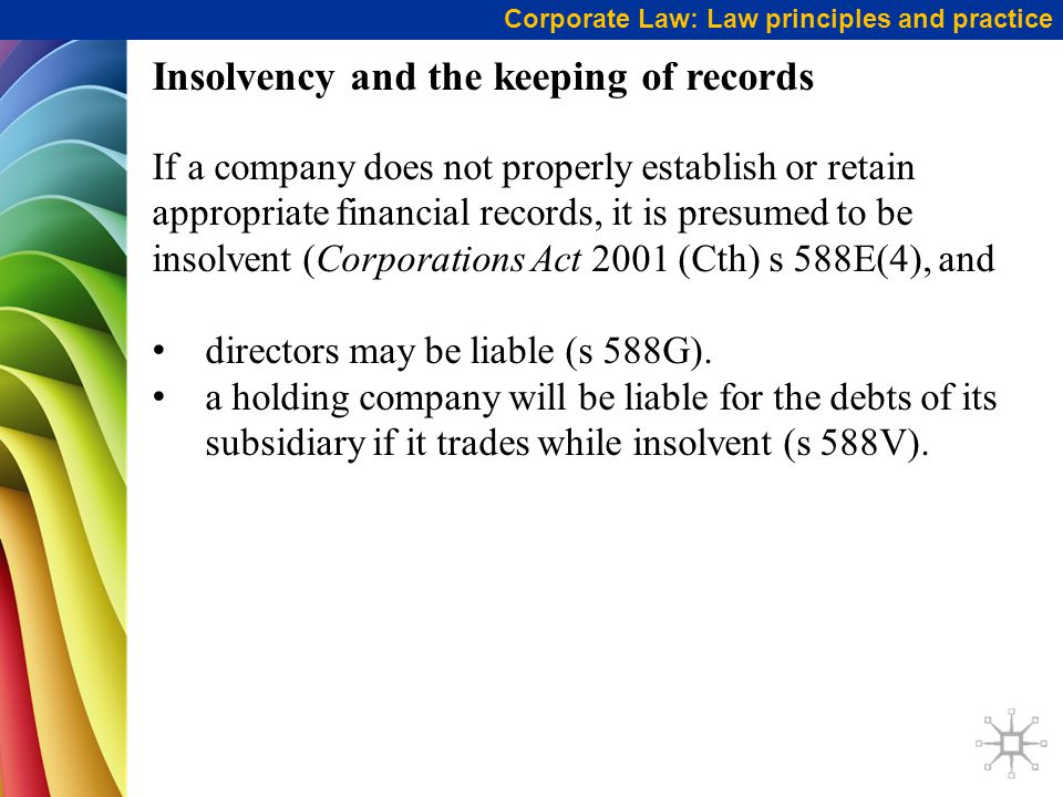 Insolvency and the keeping of records If a company does not properly establish or retain appropriate financial records, it is presumed to be insolvent (Corporations Act 2001 (Cth) s 588E(4), and directors may be liable (s 588G).