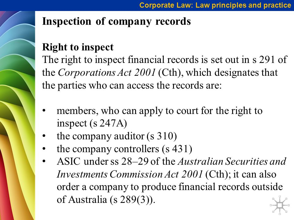 Corporate Law: Law principles and practice Inspection of company records Right to inspect The right to inspect financial records is set out in s 291 of the Corporations Act 2001 (Cth), which designates that the parties who can access the records are: members, who can apply to court for the right to inspect (s 247A) the company auditor (s 310) the company controllers (s 431) ASIC under ss 28–29 of the Australian Securities and Investments Commission Act 2001 (Cth); it can also order a company to produce financial records outside of Australia (s 289(3)).