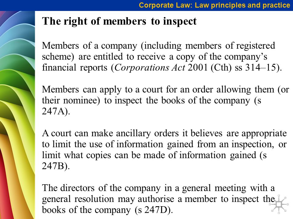 Corporate Law: Law principles and practice The right of members to inspect Members of a company (including members of registered scheme) are entitled to receive a copy of the company's financial reports (Corporations Act 2001 (Cth) ss 314–15).