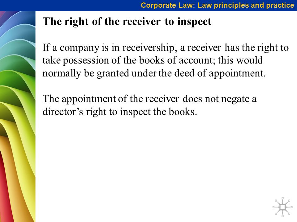 Corporate Law: Law principles and practice The right of the receiver to inspect If a company is in receivership, a receiver has the right to take possession of the books of account; this would normally be granted under the deed of appointment.
