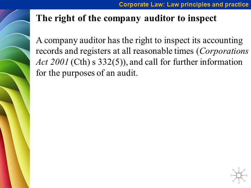 Corporate Law: Law principles and practice The right of the company auditor to inspect A company auditor has the right to inspect its accounting records and registers at all reasonable times (Corporations Act 2001 (Cth) s 332(5)), and call for further information for the purposes of an audit.