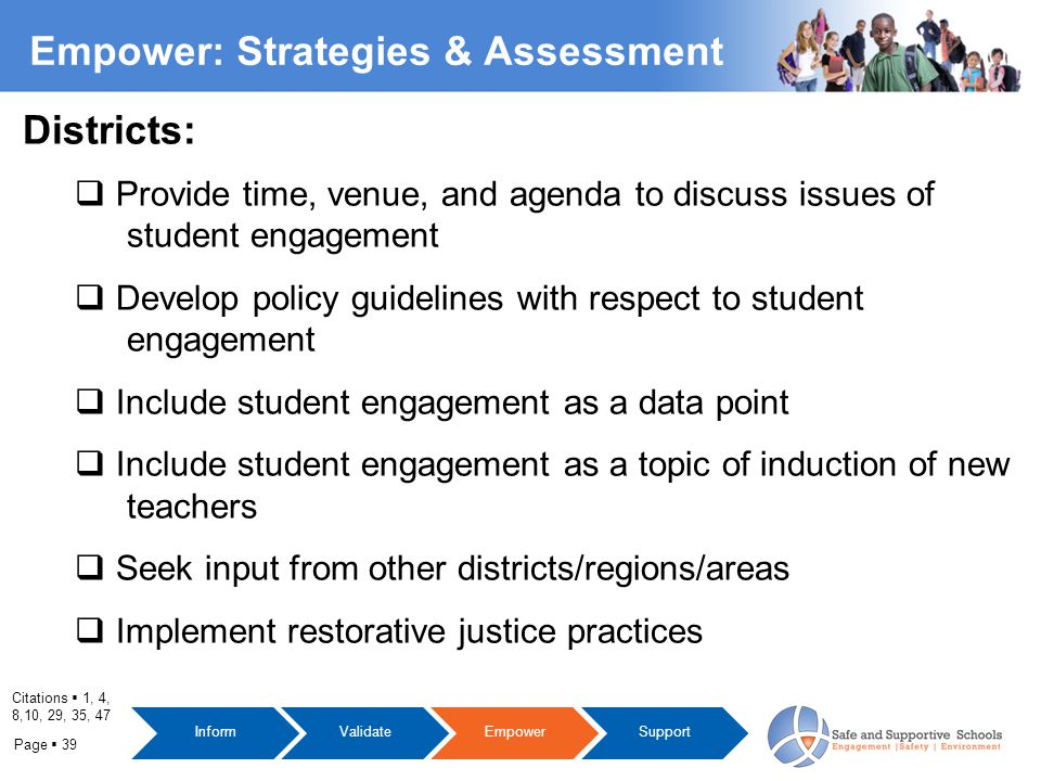 Page  39 Empower: Strategies & Assessment Citations  1, 4, 8,10, 29, 35, 47 InformValidateEmpowerSupport Districts:  Provide time, venue, and agenda to discuss issues of student engagement  Develop policy guidelines with respect to student engagement  Include student engagement as a data point  Include student engagement as a topic of induction of new teachers  Seek input from other districts/regions/areas  Implement restorative justice practices
