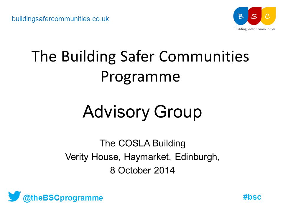 @theBSCprogramme #bsc The Building Safer Communities Programme buildingsafercommunities.co.uk Advisory Group The COSLA Building Verity House, Haymarke