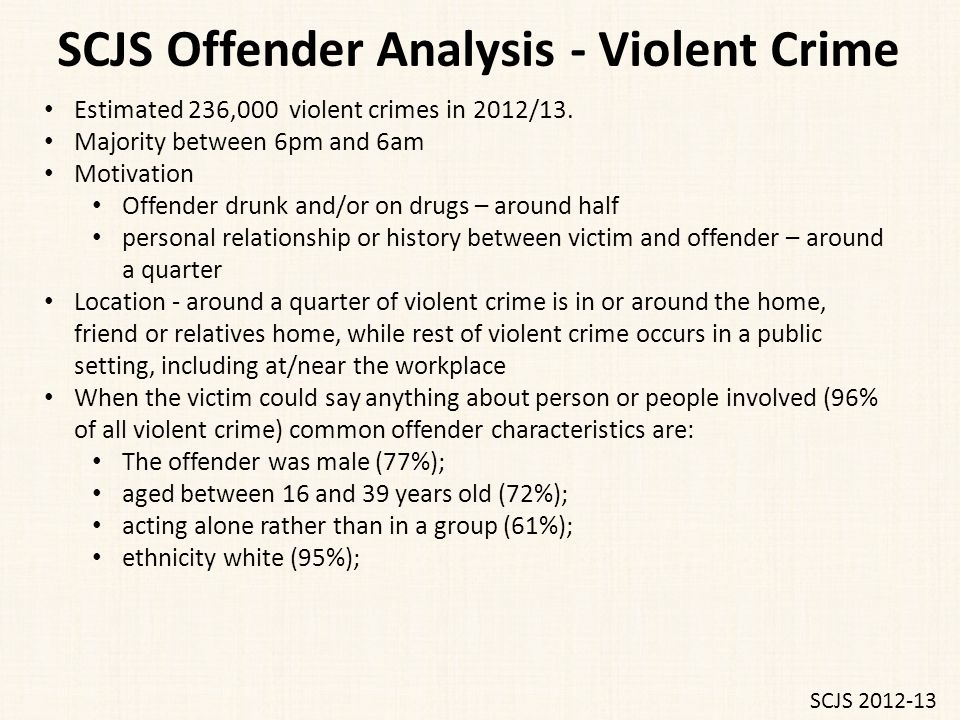 SCJS Offender Analysis - Violent Crime Estimated 236,000 violent crimes in 2012/13. Majority between 6pm and 6am Motivation Offender drunk and/or on d
