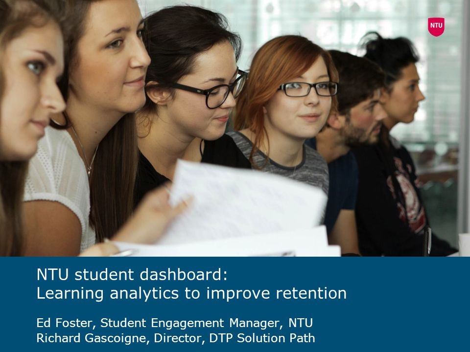 NTU student dashboard: Learning analytics to improve retention Ed Foster, Student Engagement Manager, NTU Richard Gascoigne, Director, DTP Solution Pa
