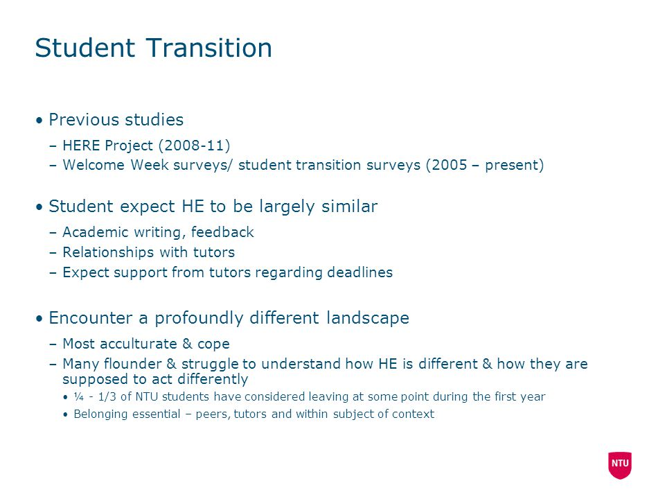 Student Transition Previous studies –HERE Project (2008-11) –Welcome Week surveys/ student transition surveys (2005 – present) Student expect HE to be