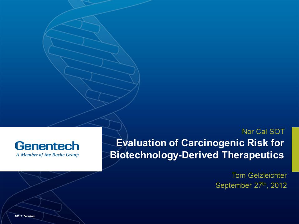 ©2012, Genentech Nor Cal SOT Evaluation of Carcinogenic Risk for Biotechnology-Derived Therapeutics Tom Gelzleichter September 27 th, 2012
