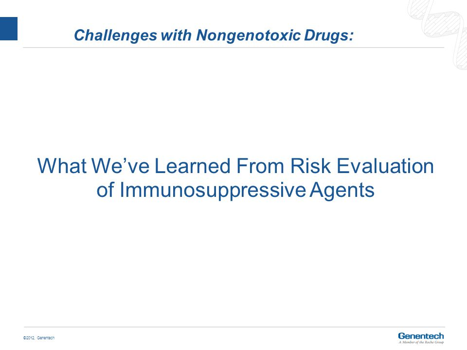 ©2012, Genentech Challenges with Nongenotoxic Drugs: What We've Learned From Risk Evaluation of Immunosuppressive Agents