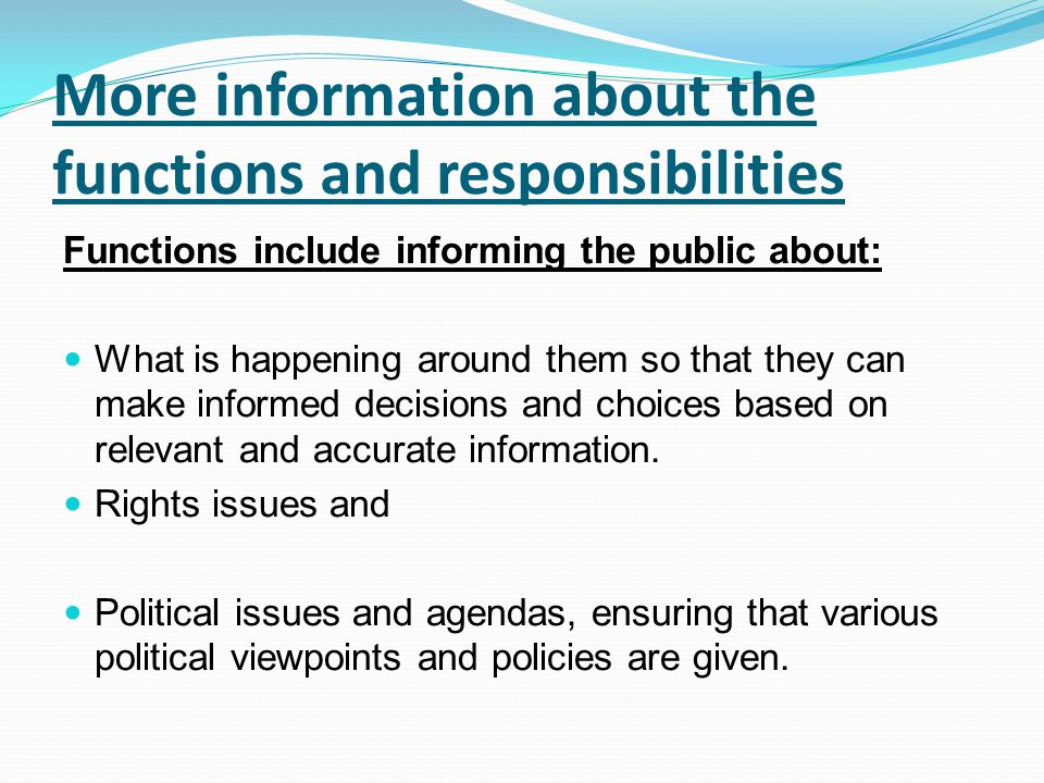 More information about the functions and responsibilities Functions include informing the public about: What is happening around them so that they can